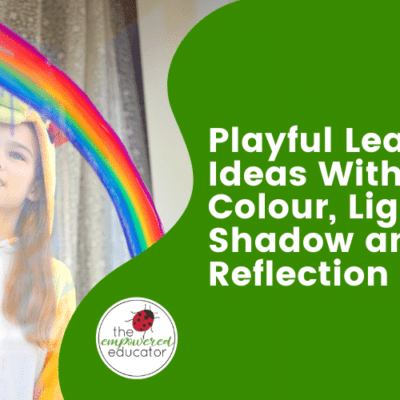 Playful Learning Ideas With Colour, Light, Shadow and Reflection.